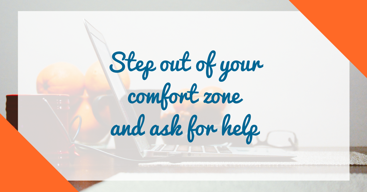 Step out of your comfort zoneand ask for help